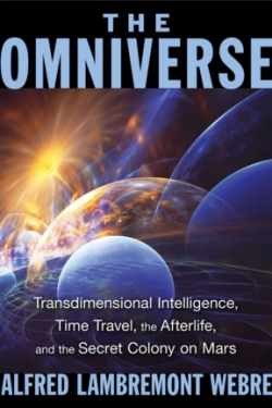 Alfred Webre - The Omniverse: Transdimensional Intelligence, Time Travel, the Afterlife, and the Secret Colony on Mars